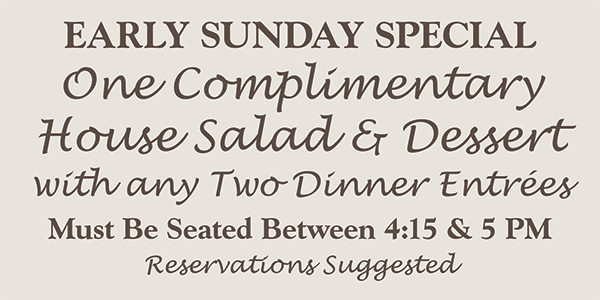 Sundays Early Dining Special 25% off when seated 4:30-5 pm thru 10/30/18