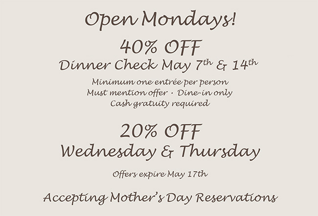 Open Mondays Starting April 2nd40% off your dinner checkMonday, April 2, 9, 23 & 3020% off Wednesday & Thursday